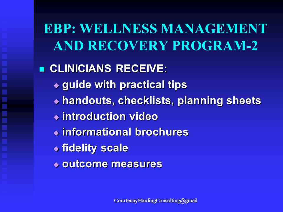 EBP: WELLNESS MANAGEMENT AND RECOVERY PROGRAM-2 CLINICIANS RECEIVE: CLINICIANS RECEIVE:  guide with practical tips  handouts, checklists, planning s
