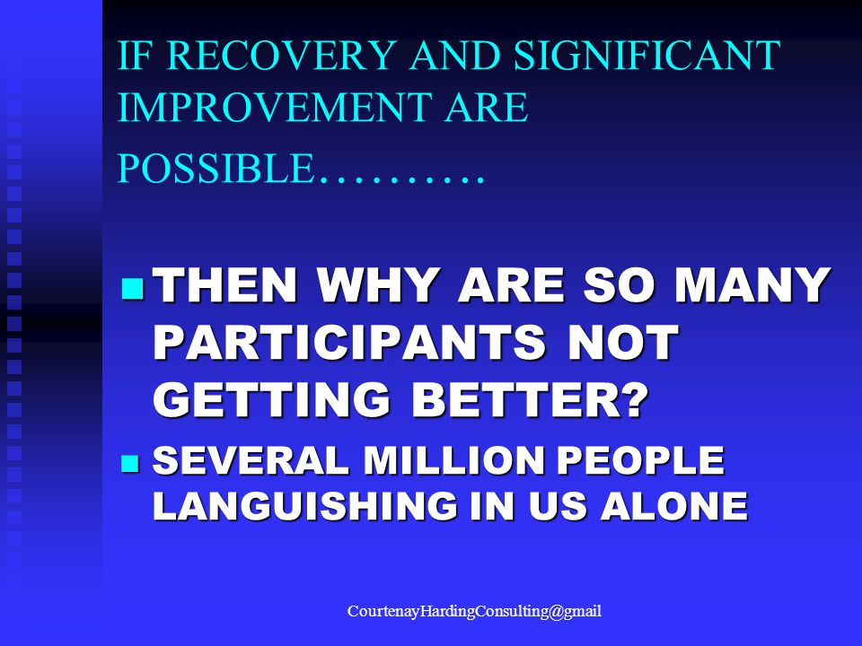 IF RECOVERY AND SIGNIFICANT IMPROVEMENT ARE POSSIBLE ………. THEN WHY ARE SO MANY PARTICIPANTS NOT GETTING BETTER? THEN WHY ARE SO MANY PARTICIPANTS NOT