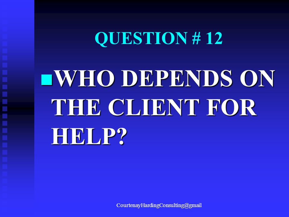 QUESTION # 12 WHO DEPENDS ON THE CLIENT FOR HELP? WHO DEPENDS ON THE CLIENT FOR HELP? CourtenayHardingConsulting@gmail