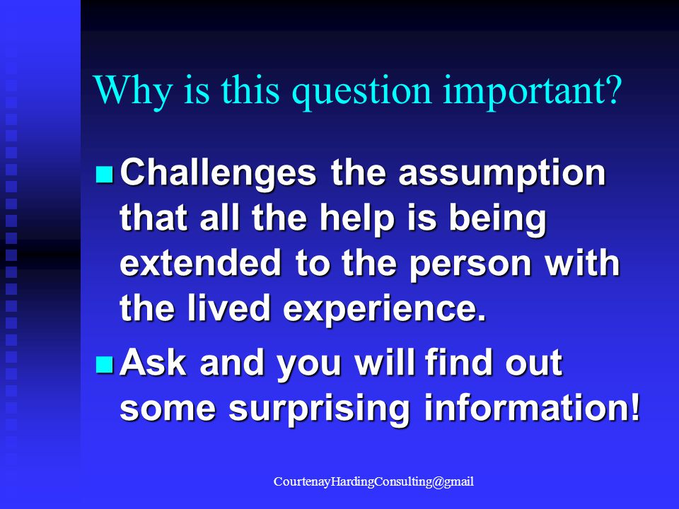 Why is this question important? Challenges the assumption that all the help is being extended to the person with the lived experience. Challenges the