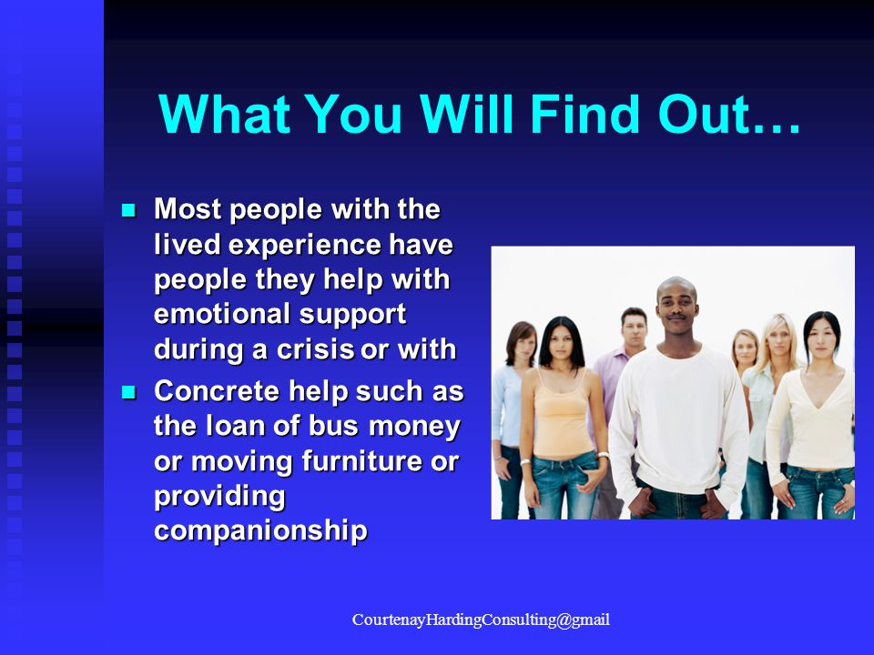 What You Will Find Out… Most people with the lived experience have people they help with emotional support during a crisis or with Most people with th