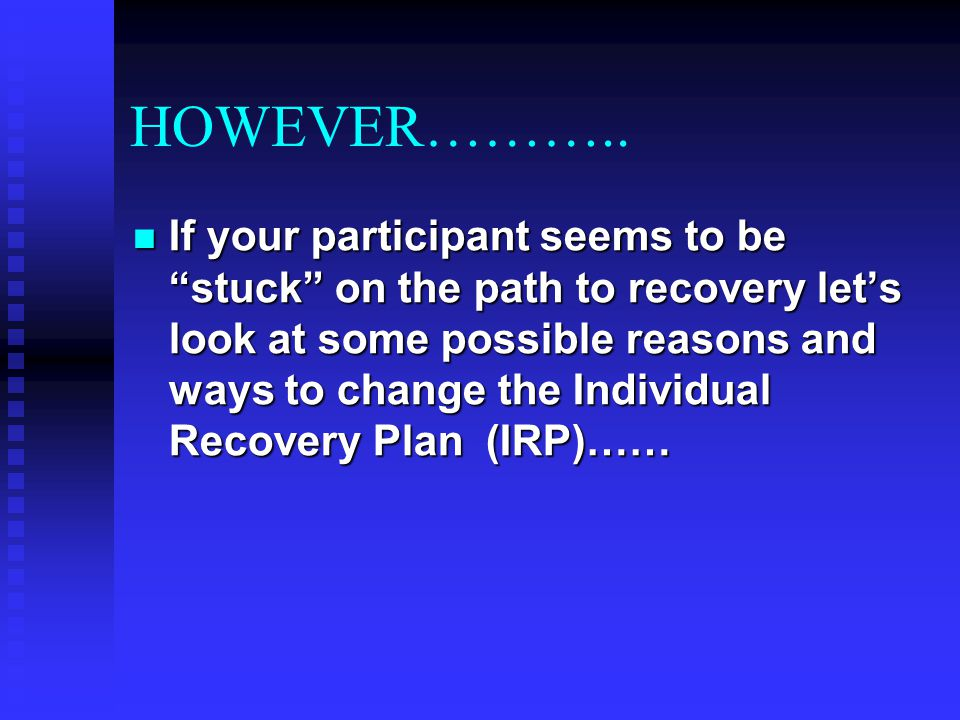 "HOWEVER……….. If your participant seems to be ""stuck"" on the path to recovery let's look at some possible reasons and ways to change the Individual Rec"