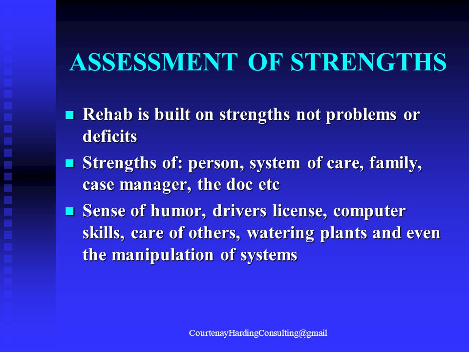 ASSESSMENT OF STRENGTHS Rehab is built on strengths not problems or deficits Rehab is built on strengths not problems or deficits Strengths of: person, system of care, family, case manager, the doc etc Strengths of: person, system of care, family, case manager, the doc etc Sense of humor, drivers license, computer skills, care of others, watering plants and even the manipulation of systems Sense of humor, drivers license, computer skills, care of others, watering plants and even the manipulation of systems CourtenayHardingConsulting@gmail