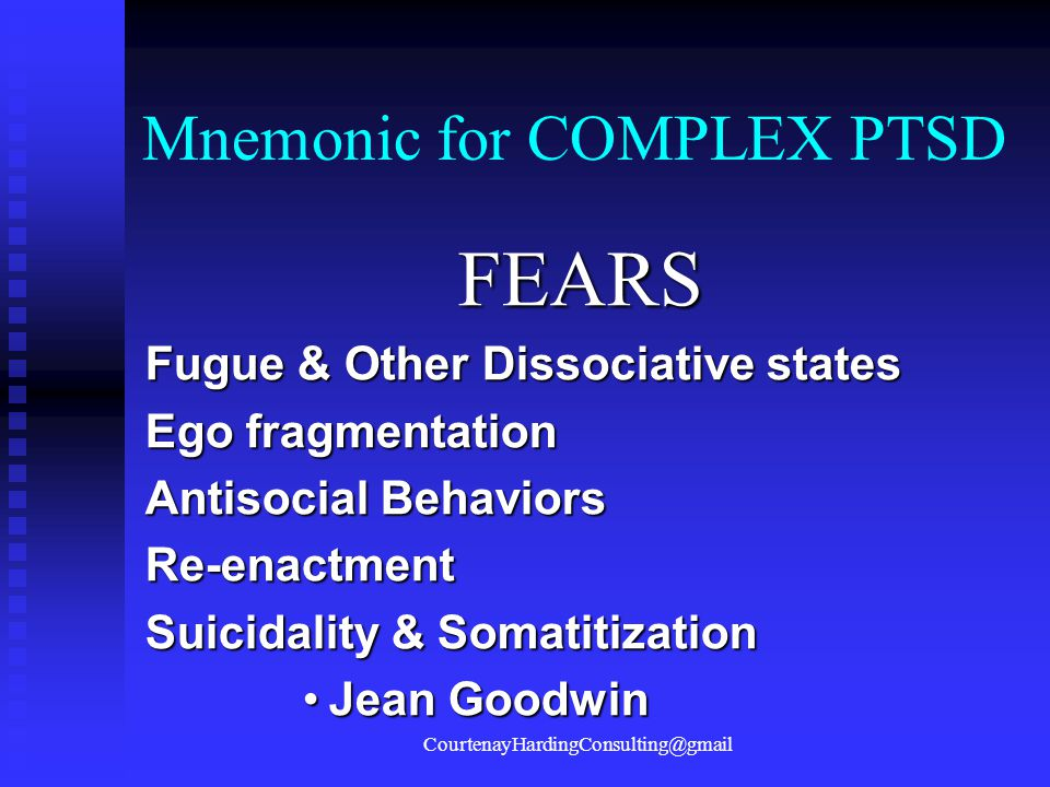 Mnemonic for COMPLEX PTSD FEARS Fugue & Other Dissociative states Ego fragmentation Antisocial Behaviors Re-enactment Suicidality & Somatitization Jea