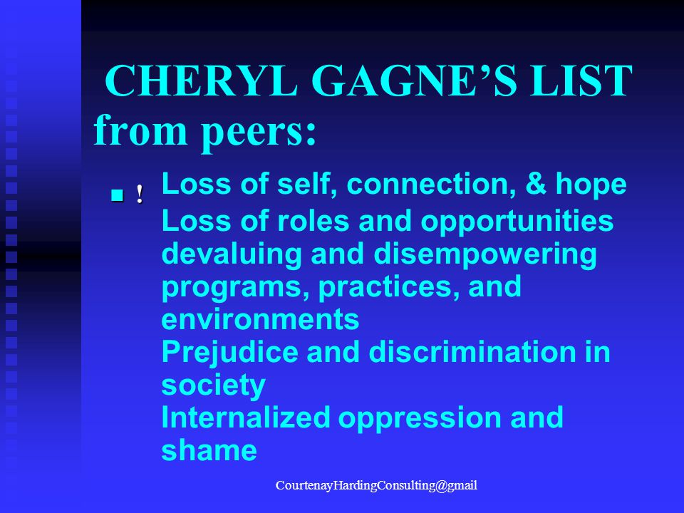 CHERYL GAGNE'S LIST from peers: Loss of self, connection, & hope Loss of roles and opportunities devaluing and disempowering programs, practices, and