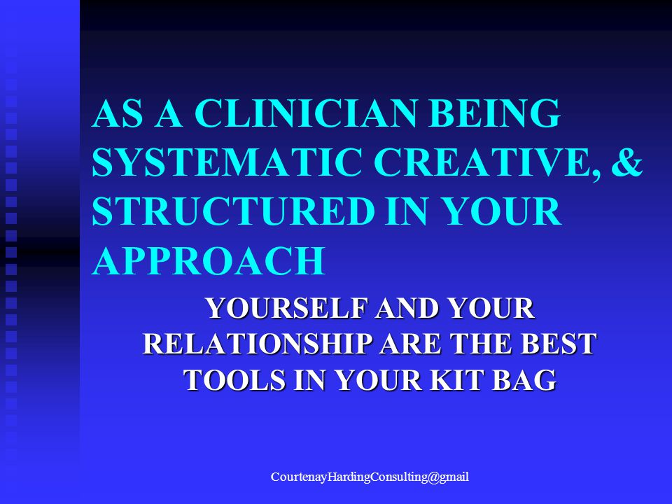 AS A CLINICIAN BEING SYSTEMATIC CREATIVE, & STRUCTURED IN YOUR APPROACH YOURSELF AND YOUR RELATIONSHIP ARE THE BEST TOOLS IN YOUR KIT BAG CourtenayHar