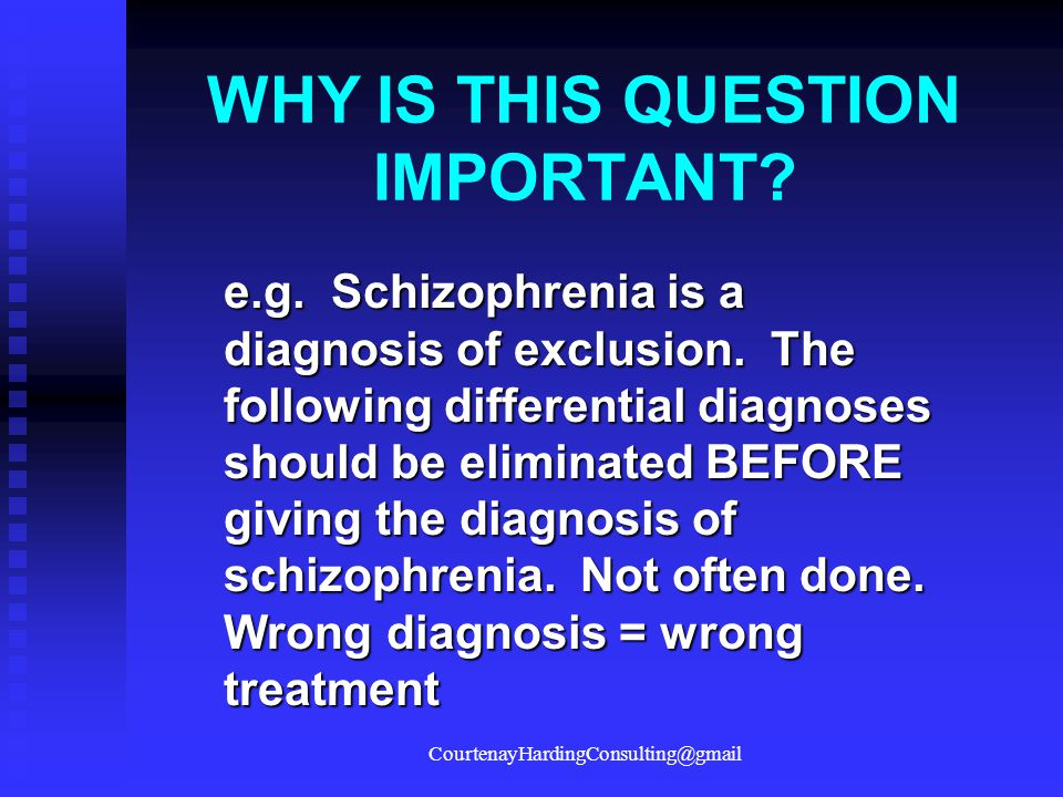 WHY IS THIS QUESTION IMPORTANT? e.g. Schizophrenia is a diagnosis of exclusion. The following differential diagnoses should be eliminated BEFORE givin