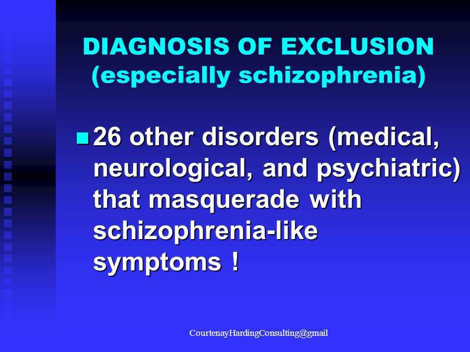 DIAGNOSIS OF EXCLUSION (especially schizophrenia) 26 other disorders (medical, neurological, and psychiatric) that masquerade with schizophrenia-like