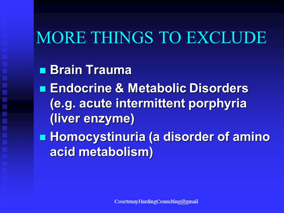 MORE THINGS TO EXCLUDE Brain Trauma Brain Trauma Endocrine & Metabolic Disorders (e.g. acute intermittent porphyria (liver enzyme) Endocrine & Metabol