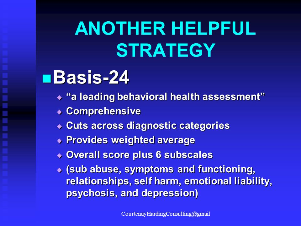 "ANOTHER HELPFUL STRATEGY Basis-24 Basis-24  ""a leading behavioral health assessment""  Comprehensive  Cuts across diagnostic categories  Provides w"