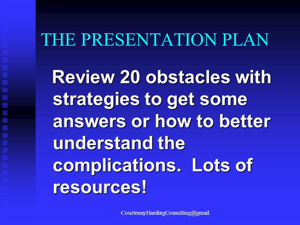 THE PRESENTATION PLAN Review 20 obstacles with strategies to get some answers or how to better understand the complications. Lots of resources! Review