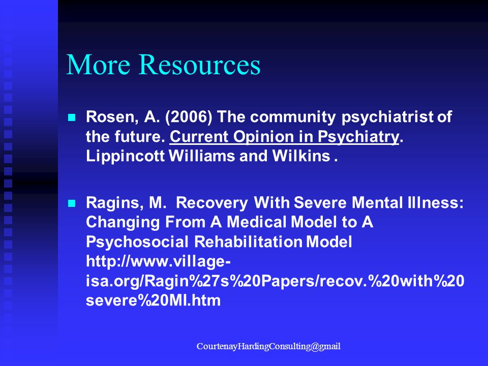 More Resources Rosen, A. (2006) The community psychiatrist of the future. Current Opinion in Psychiatry. Lippincott Williams and Wilkins. Ragins, M. R