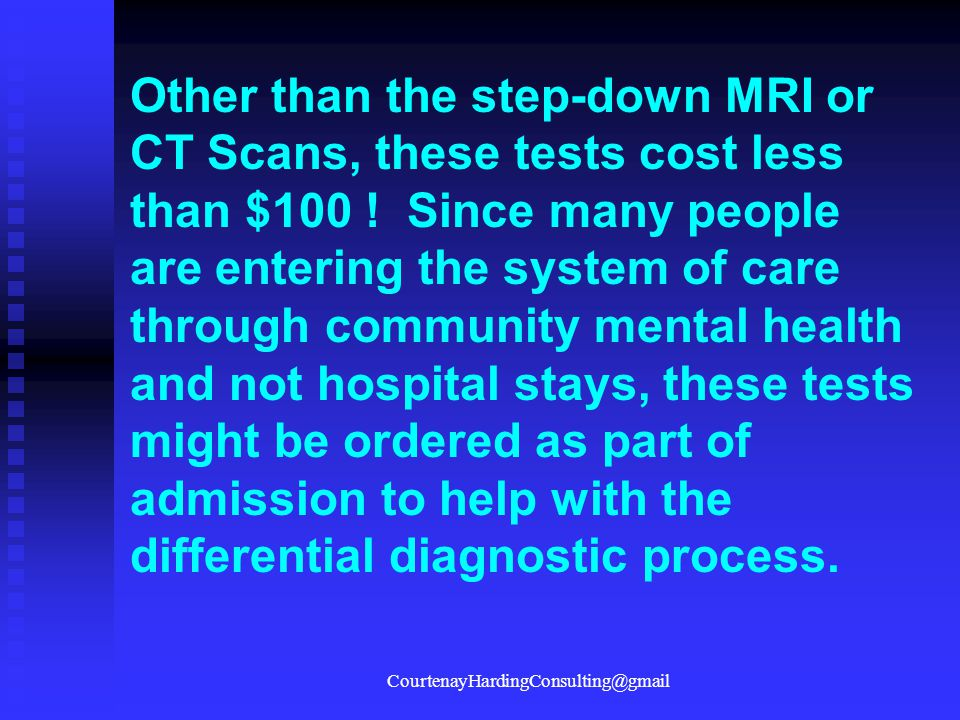 Other than the step-down MRI or CT Scans, these tests cost less than $100 ! Since many people are entering the system of care through community mental