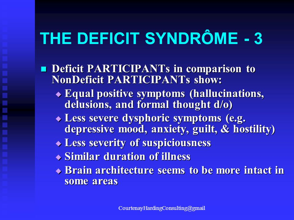 THE DEFICIT SYNDRÔME - 3 Deficit PARTICIPANTs in comparison to NonDeficit PARTICIPANTs show: Deficit PARTICIPANTs in comparison to NonDeficit PARTICIPANTs show:  Equal positive symptoms (hallucinations, delusions, and formal thought d/o)  Less severe dysphoric symptoms (e.g.