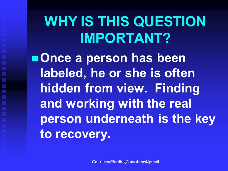 WHY IS THIS QUESTION IMPORTANT? Once a person has been labeled, he or she is often hidden from view. Finding and working with the real person undernea