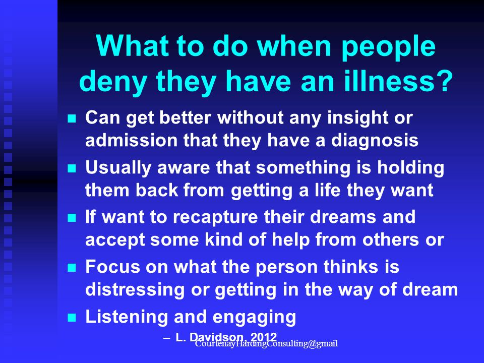 What to do when people deny they have an illness? Can get better without any insight or admission that they have a diagnosis Usually aware that someth