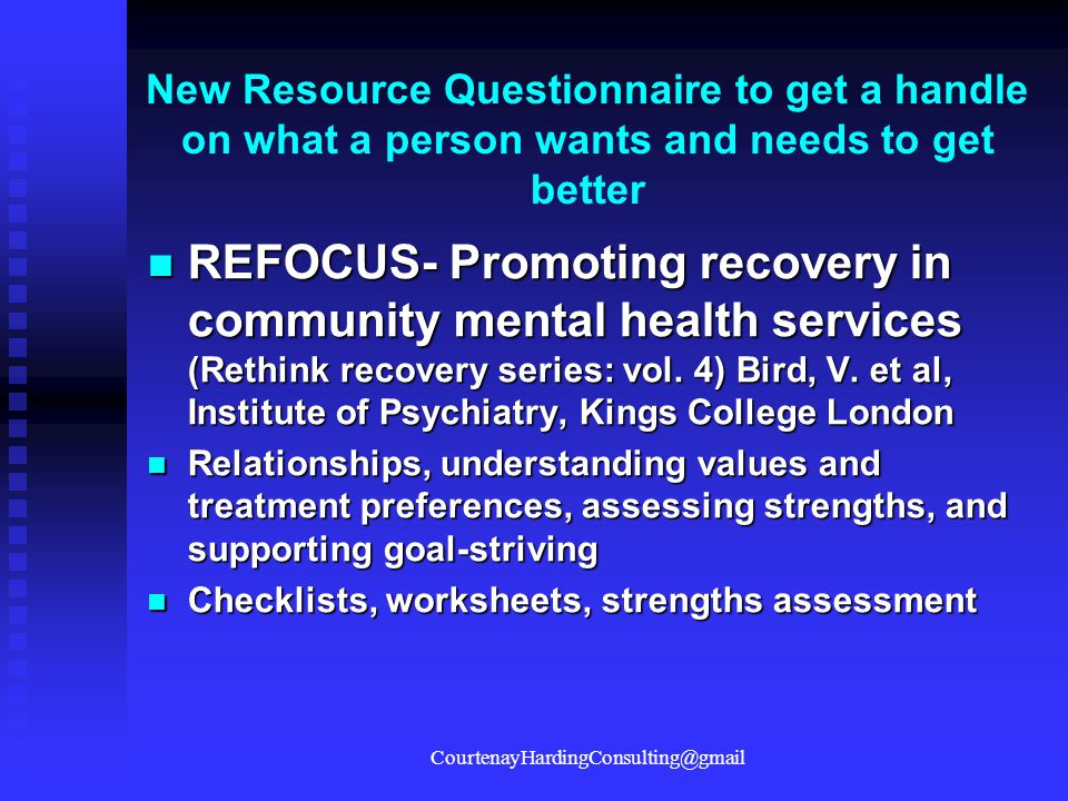 New Resource Questionnaire to get a handle on what a person wants and needs to get better REFOCUS- Promoting recovery in community mental health servi