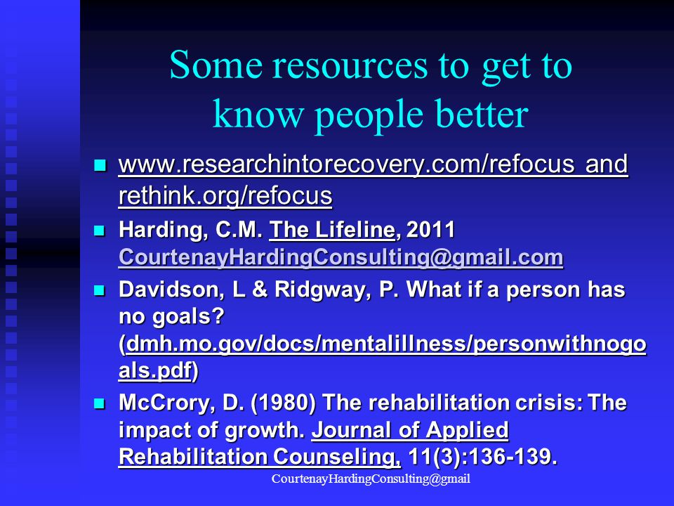 Some resources to get to know people better www.researchintorecovery.com/refocus and rethink.org/refocus www.researchintorecovery.com/refocus and reth