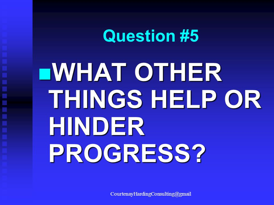 Question #5 WHAT OTHER THINGS HELP OR HINDER PROGRESS? WHAT OTHER THINGS HELP OR HINDER PROGRESS? CourtenayHardingConsulting@gmail