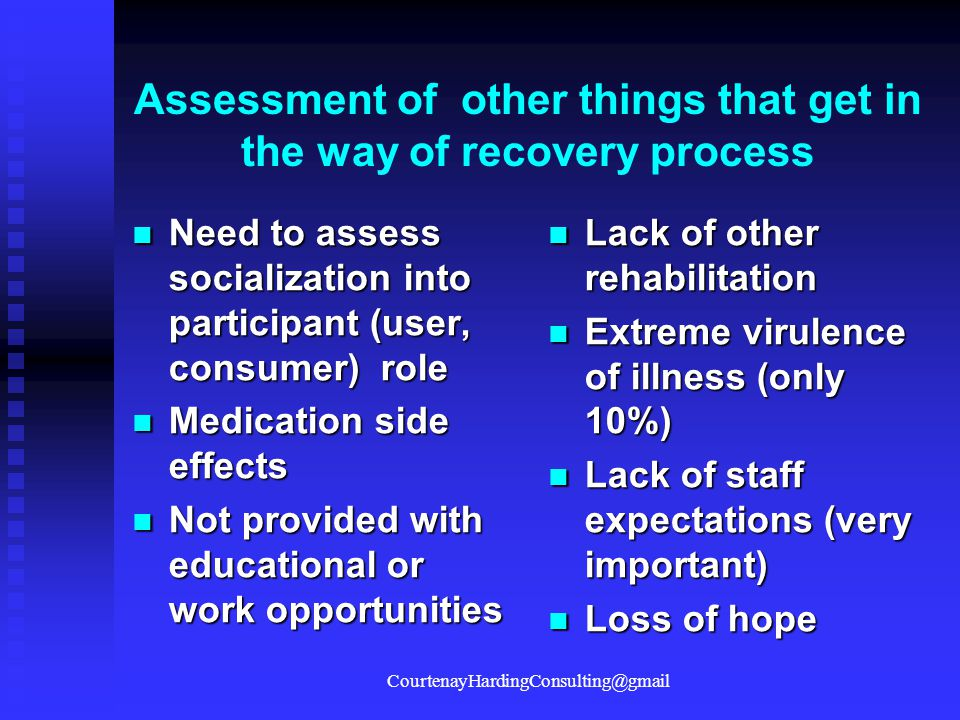 Assessment of other things that get in the way of recovery process Need to assess socialization into participant (user, consumer) role Need to assess