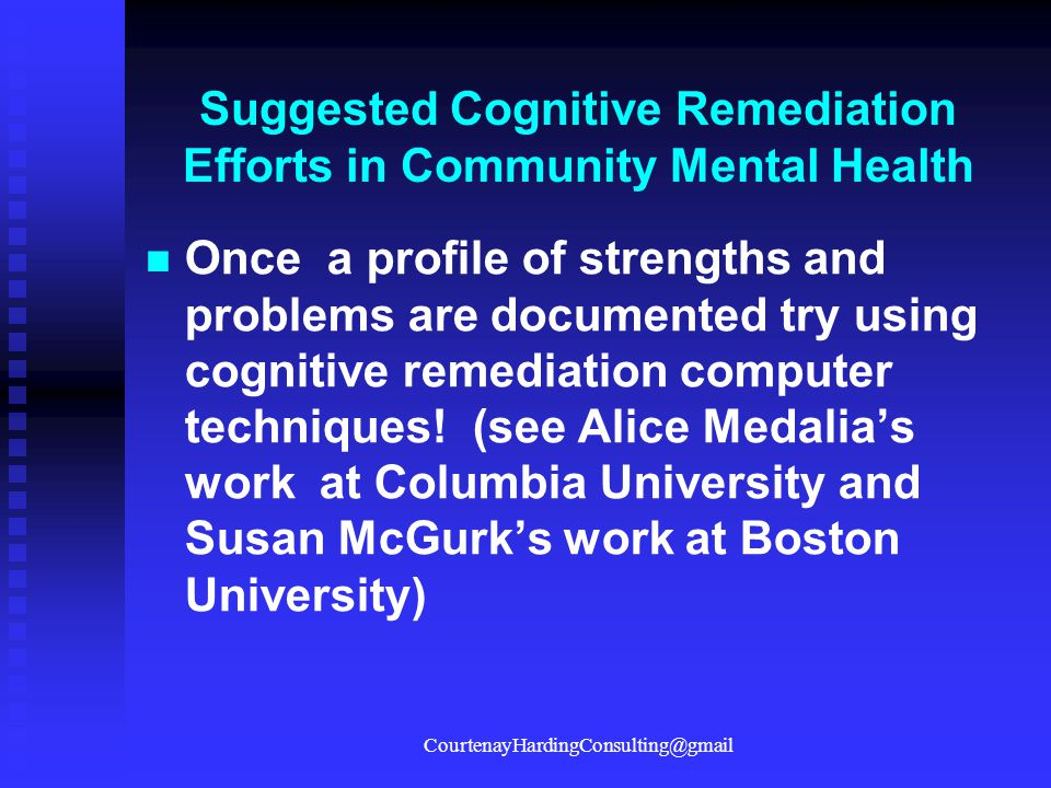 Suggested Cognitive Remediation Efforts in Community Mental Health Once a profile of strengths and problems are documented try using cognitive remedia