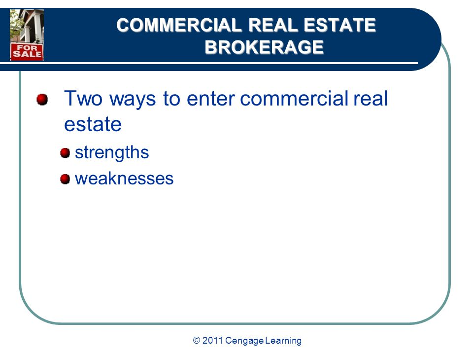 © 2011 Cengage Learning COMMERCIAL REAL ESTATE BROKERAGE Two ways to enter commercial real estate strengths weaknesses