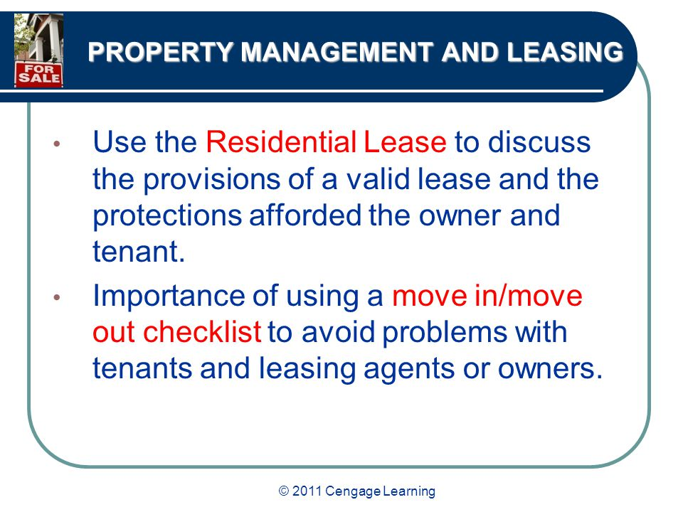 © 2011 Cengage Learning PROPERTY MANAGEMENT AND LEASING Use the Residential Lease to discuss the provisions of a valid lease and the protections afforded the owner and tenant.