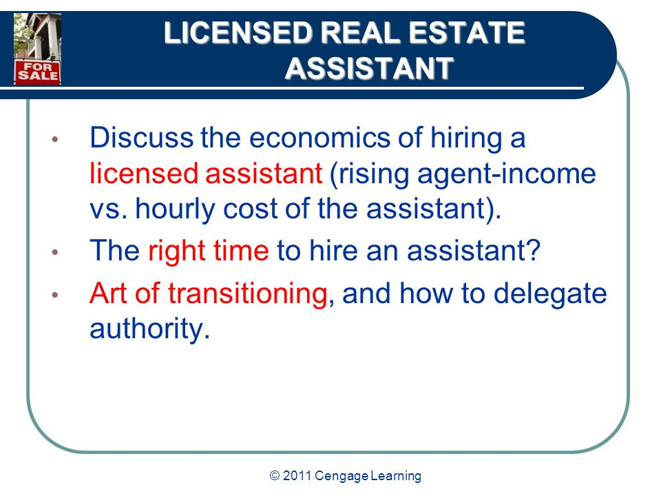 © 2011 Cengage Learning LICENSED REAL ESTATE ASSISTANT Discuss the economics of hiring a licensed assistant (rising agent-income vs.