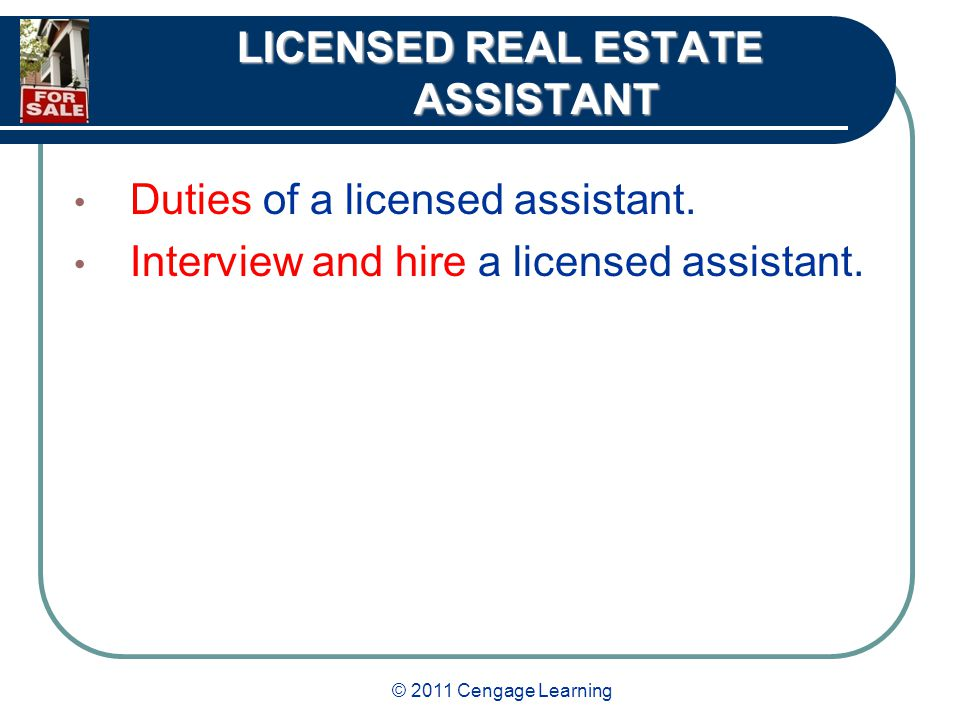 © 2011 Cengage Learning LICENSED REAL ESTATE ASSISTANT Duties of a licensed assistant.