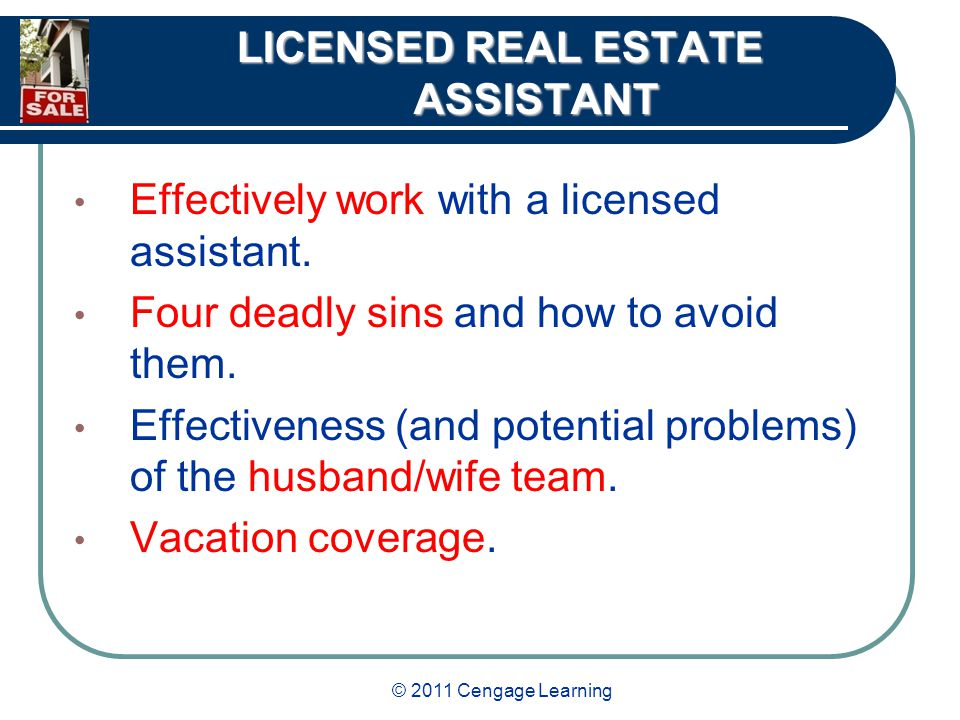 © 2011 Cengage Learning LICENSED REAL ESTATE ASSISTANT Effectively work with a licensed assistant.