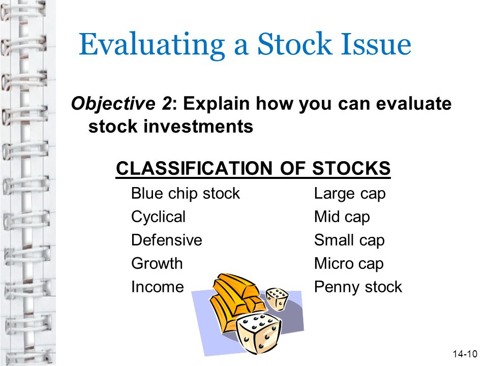 Evaluating a Stock Issue Objective 2: Explain how you can evaluate stock investments CLASSIFICATION OF STOCKS Blue chip stock Large cap Cyclical Mid cap Defensive Small cap Growth Micro cap Income Penny stock 14-10