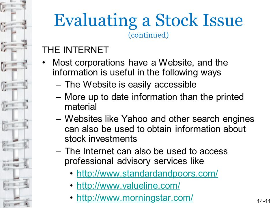 Evaluating a Stock Issue (continued) THE INTERNET Most corporations have a Website, and the information is useful in the following ways –The Website is easily accessible –More up to date information than the printed material –Websites like Yahoo and other search engines can also be used to obtain information about stock investments –The Internet can also be used to access professional advisory services like http://www.standardandpoors.com/ http://www.valueline.com/ http://www.morningstar.com/ 14-11