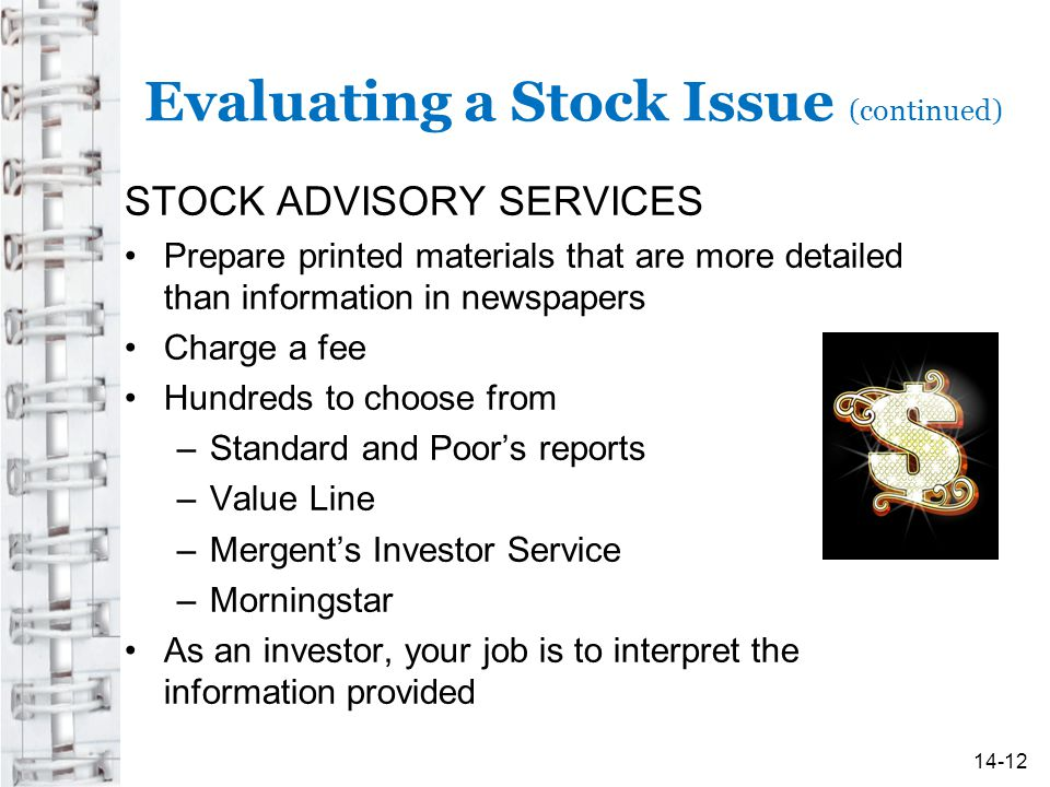 Evaluating a Stock Issue (continued) STOCK ADVISORY SERVICES Prepare printed materials that are more detailed than information in newspapers Charge a fee Hundreds to choose from –Standard and Poor's reports –Value Line –Mergent's Investor Service –Morningstar As an investor, your job is to interpret the information provided 14-12