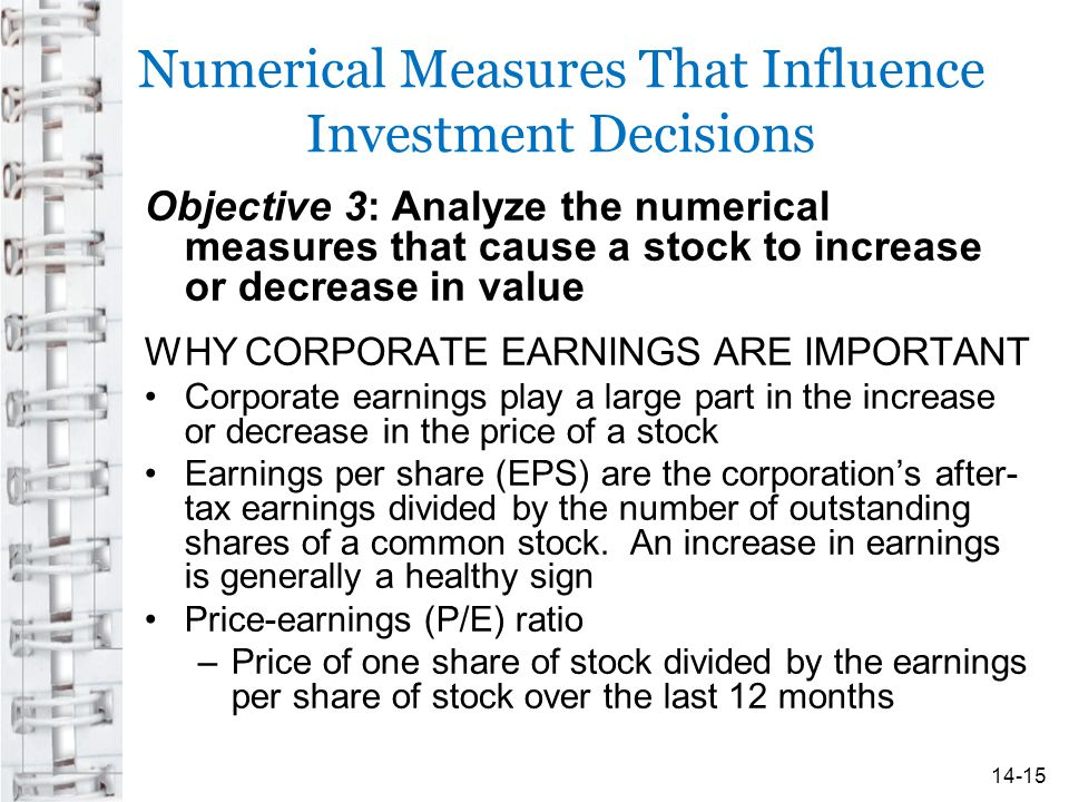 Numerical Measures That Influence Investment Decisions Objective 3: Analyze the numerical measures that cause a stock to increase or decrease in value WHY CORPORATE EARNINGS ARE IMPORTANT Corporate earnings play a large part in the increase or decrease in the price of a stock Earnings per share (EPS) are the corporation's after- tax earnings divided by the number of outstanding shares of a common stock.