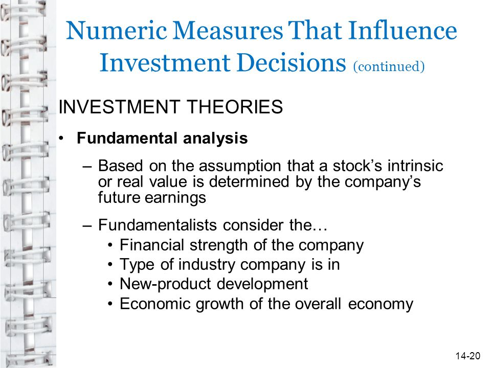Numeric Measures That Influence Investment Decisions (continued) INVESTMENT THEORIES Fundamental analysis –Based on the assumption that a stock's intrinsic or real value is determined by the company's future earnings –Fundamentalists consider the… Financial strength of the company Type of industry company is in New-product development Economic growth of the overall economy 14-20