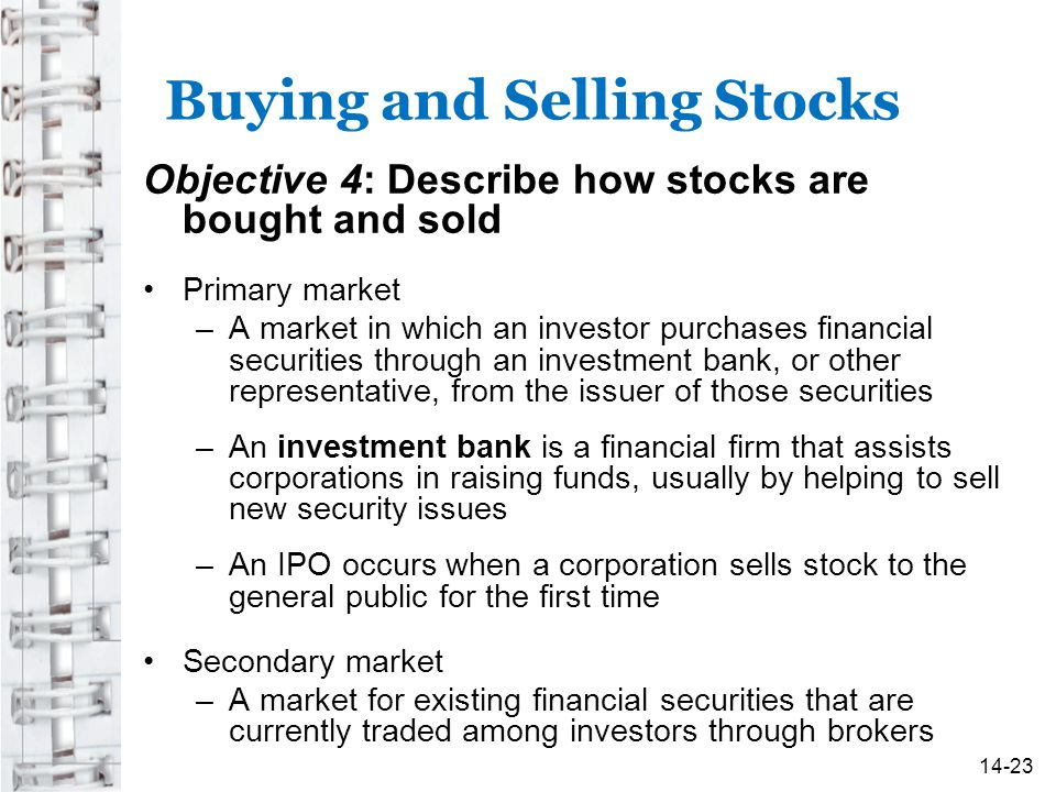 Buying and Selling Stocks Objective 4: Describe how stocks are bought and sold Primary market –A market in which an investor purchases financial securities through an investment bank, or other representative, from the issuer of those securities –An investment bank is a financial firm that assists corporations in raising funds, usually by helping to sell new security issues –An IPO occurs when a corporation sells stock to the general public for the first time Secondary market –A market for existing financial securities that are currently traded among investors through brokers 14-23