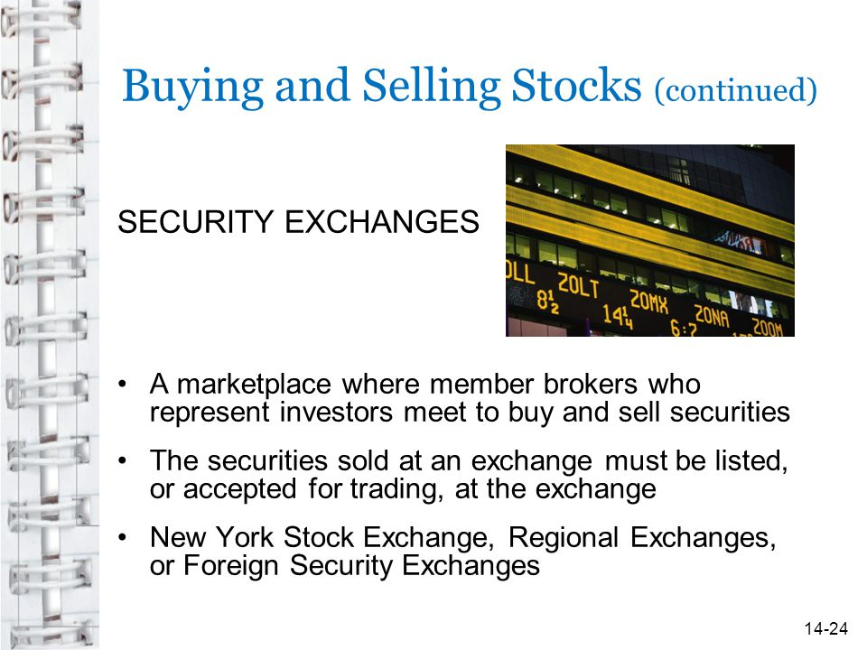 Buying and Selling Stocks (continued) SECURITY EXCHANGES A marketplace where member brokers who represent investors meet to buy and sell securities Th