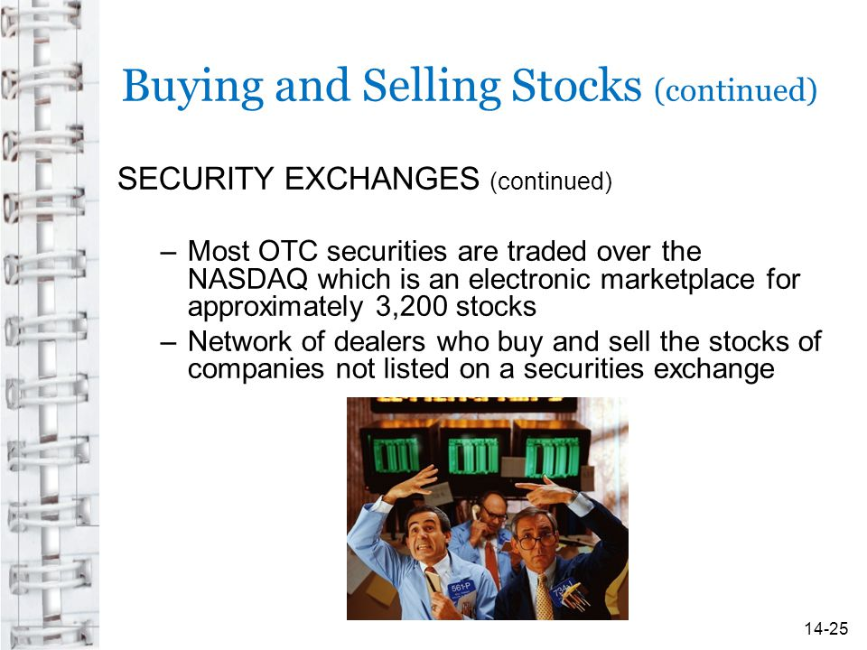 Buying and Selling Stocks (continued) SECURITY EXCHANGES (continued) –Most OTC securities are traded over the NASDAQ which is an electronic marketplace for approximately 3,200 stocks –Network of dealers who buy and sell the stocks of companies not listed on a securities exchange 14-25