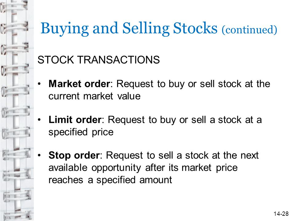 Buying and Selling Stocks (continued) STOCK TRANSACTIONS Market order: Request to buy or sell stock at the current market value Limit order: Request to buy or sell a stock at a specified price Stop order: Request to sell a stock at the next available opportunity after its market price reaches a specified amount 14-28