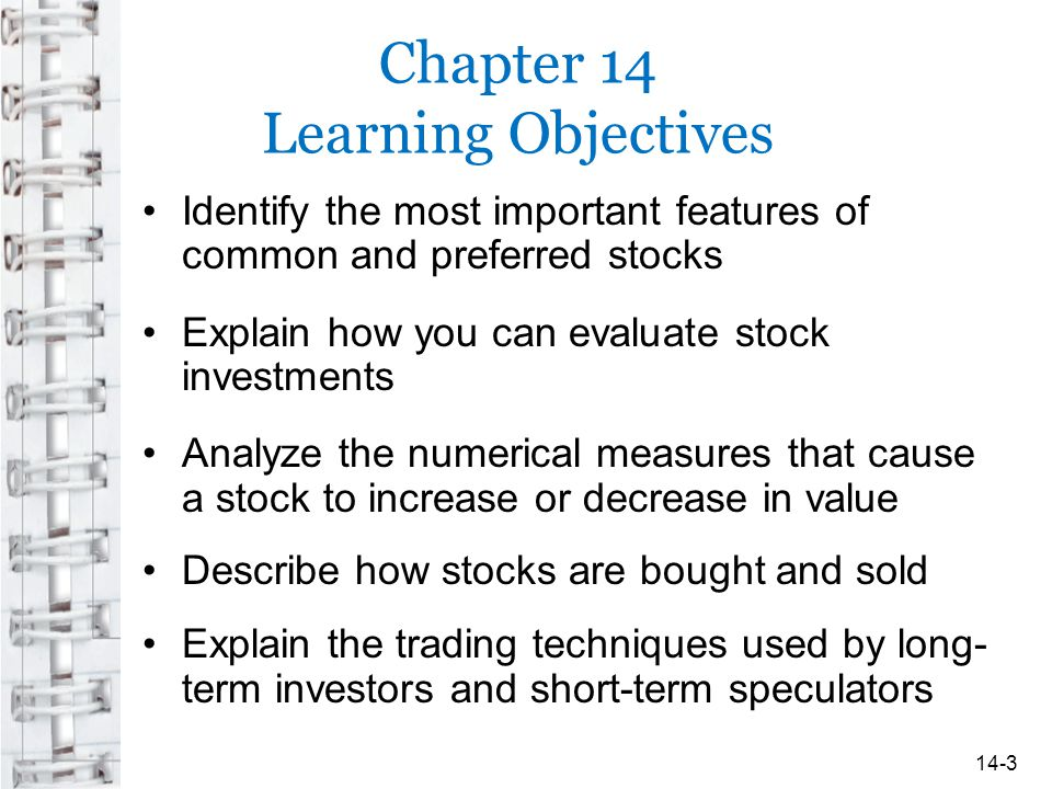 Chapter 14 Learning Objectives Identify the most important features of common and preferred stocks Explain how you can evaluate stock investments Analyze the numerical measures that cause a stock to increase or decrease in value Describe how stocks are bought and sold Explain the trading techniques used by long- term investors and short-term speculators 14-3