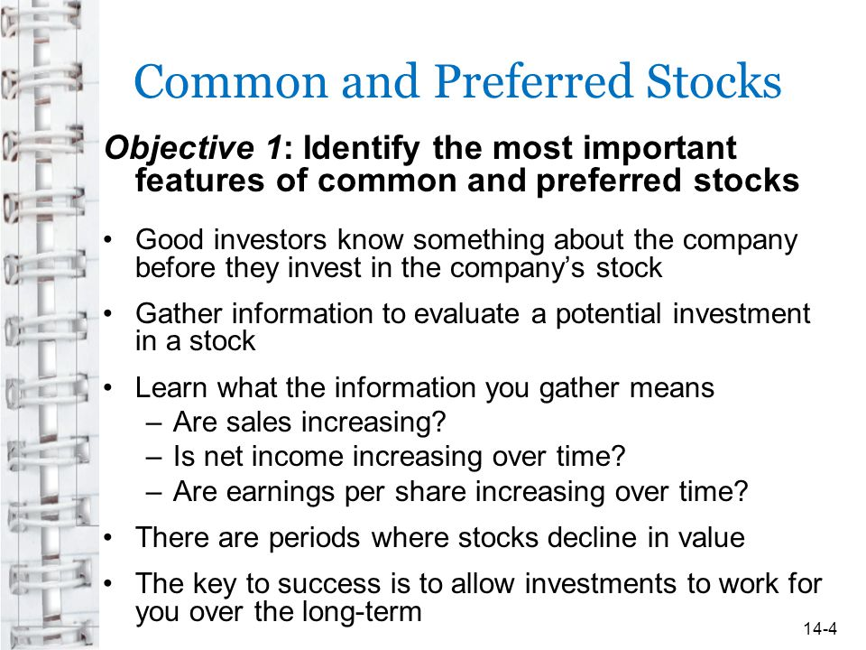 Common and Preferred Stocks Objective 1: Identify the most important features of common and preferred stocks Good investors know something about the company before they invest in the company's stock Gather information to evaluate a potential investment in a stock Learn what the information you gather means –Are sales increasing.
