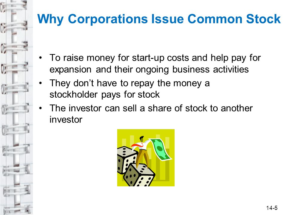 To raise money for start-up costs and help pay for expansion and their ongoing business activities They don't have to repay the money a stockholder pays for stock The investor can sell a share of stock to another investor Why Corporations Issue Common Stock 14-5