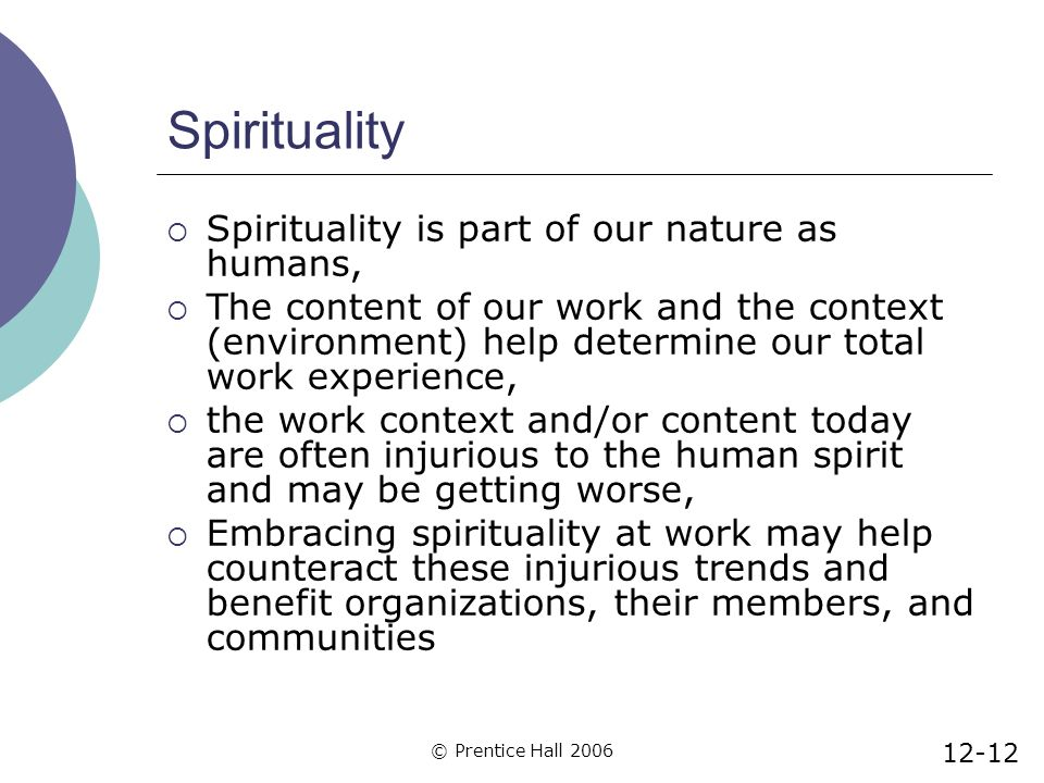 © Prentice Hall 2006 Spirituality  Spirituality is part of our nature as humans,  The content of our work and the context (environment) help determine our total work experience,  the work context and/or content today are often injurious to the human spirit and may be getting worse,  Embracing spirituality at work may help counteract these injurious trends and benefit organizations, their members, and communities 12-12