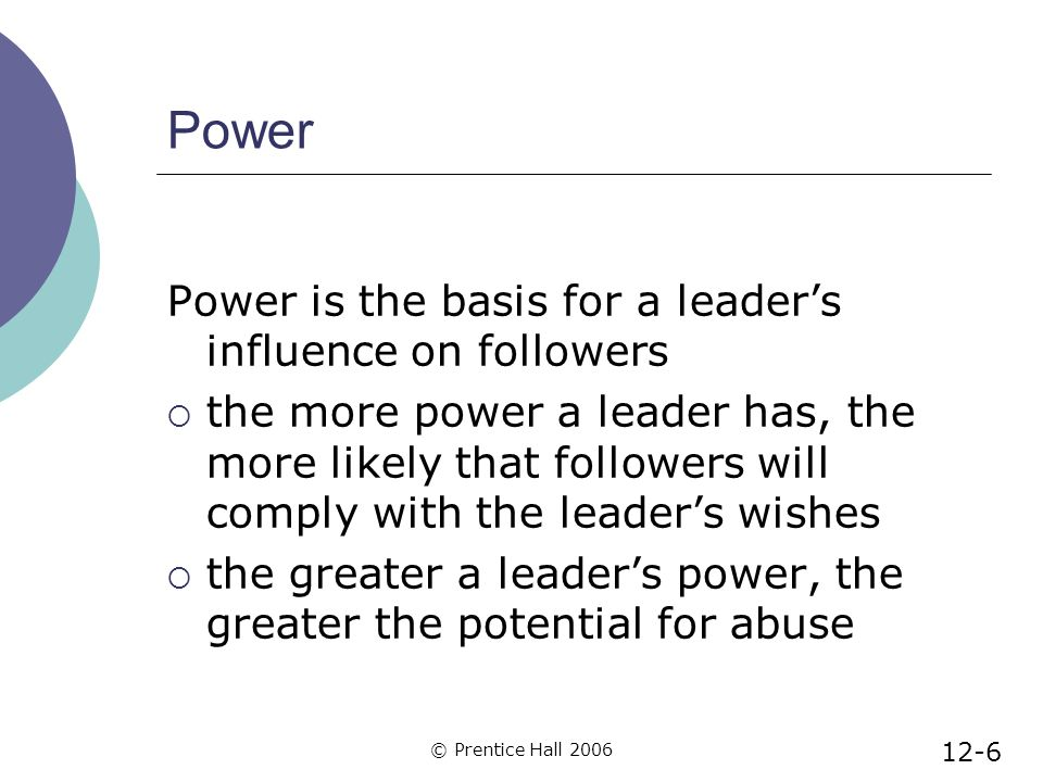 © Prentice Hall 2006 Power Power is the basis for a leader's influence on followers  the more power a leader has, the more likely that followers will comply with the leader's wishes  the greater a leader's power, the greater the potential for abuse 12-6