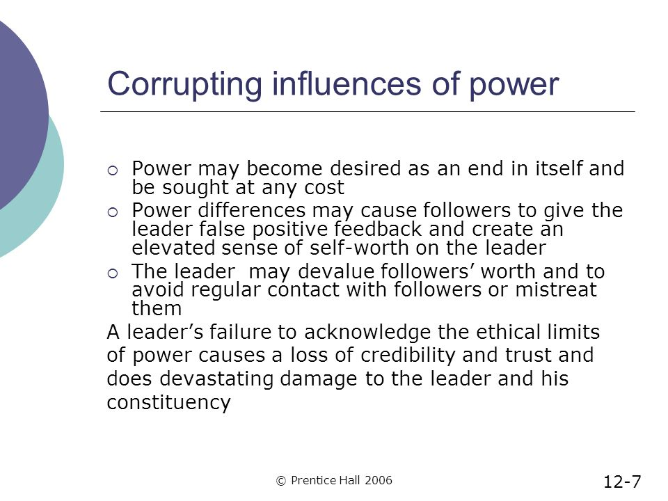 © Prentice Hall 2006 Corrupting influences of power  Power may become desired as an end in itself and be sought at any cost  Power differences may cause followers to give the leader false positive feedback and create an elevated sense of self-worth on the leader  The leader may devalue followers' worth and to avoid regular contact with followers or mistreat them A leader's failure to acknowledge the ethical limits of power causes a loss of credibility and trust and does devastating damage to the leader and his constituency 12-7