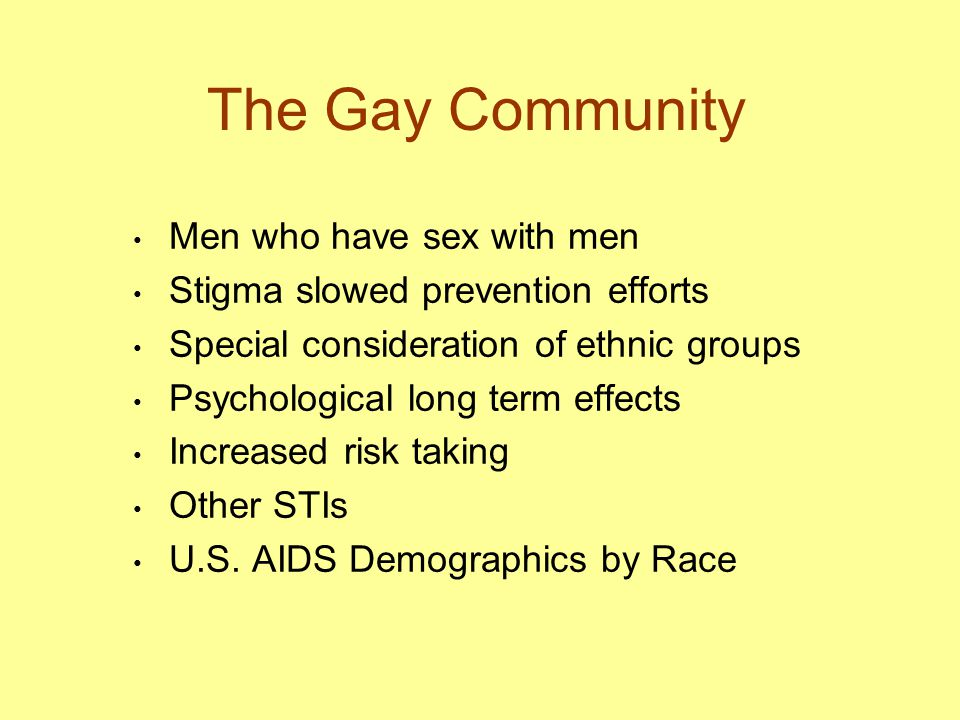 The Gay Community Men who have sex with men Stigma slowed prevention efforts Special consideration of ethnic groups Psychological long term effects In