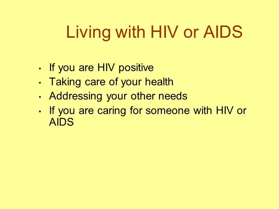 Living with HIV or AIDS If you are HIV positive Taking care of your health Addressing your other needs If you are caring for someone with HIV or AIDS