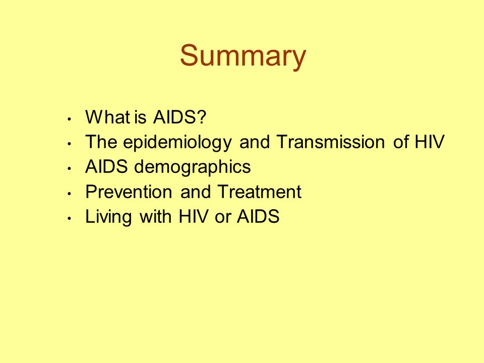 Summary What is AIDS? The epidemiology and Transmission of HIV AIDS demographics Prevention and Treatment Living with HIV or AIDS