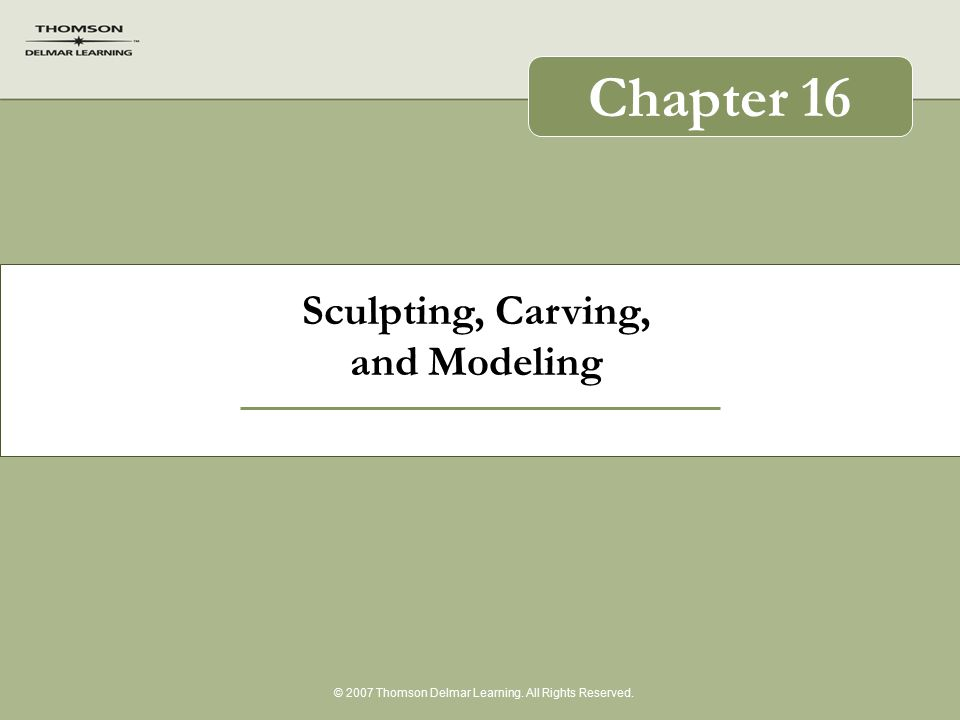 Sculpting, Carving, and Modeling © 2007 Thomson Delmar Learning. All Rights Reserved. Chapter 16