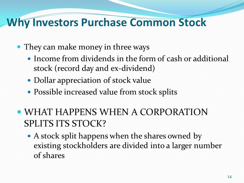 Why Investors Purchase Common Stock They can make money in three ways Income from dividends in the form of cash or additional stock (record day and ex